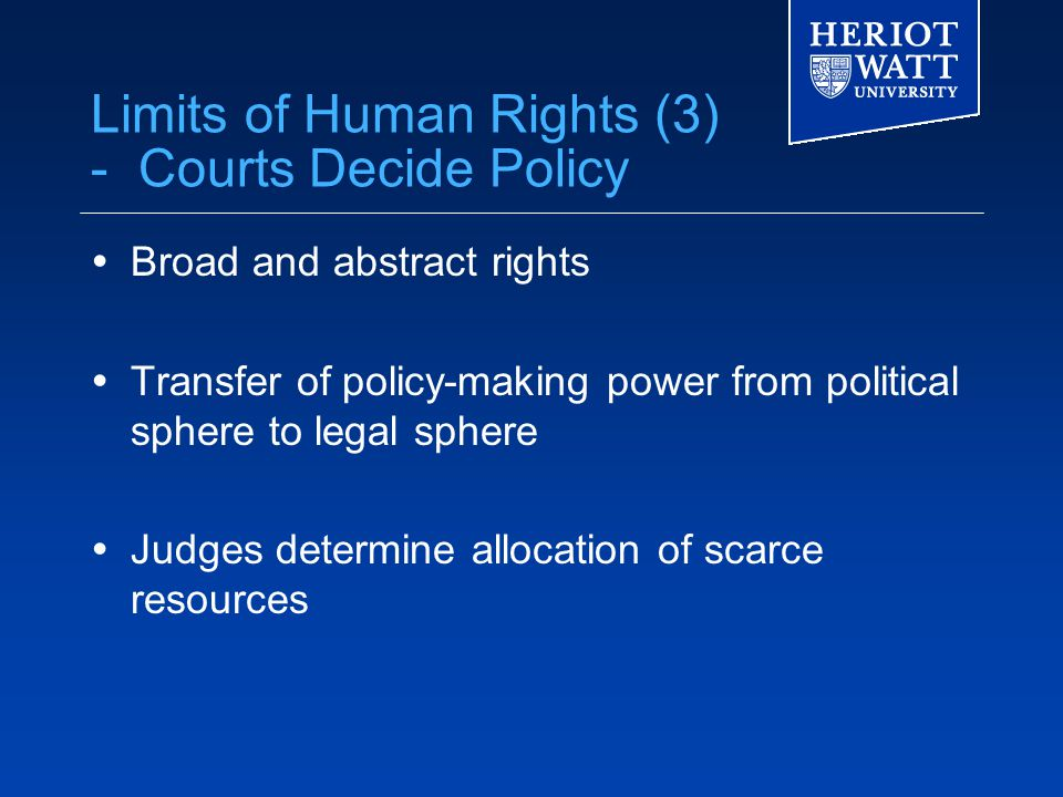 Limits of Human Rights (3) - Courts Decide Policy  Broad and abstract rights  Transfer of policy-making power from political sphere to legal sphere  Judges determine allocation of scarce resources