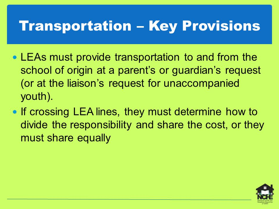 Transportation – Key Provisions LEAs must provide transportation to and from the school of origin at a parent's or guardian's request (or at the liaison's request for unaccompanied youth).