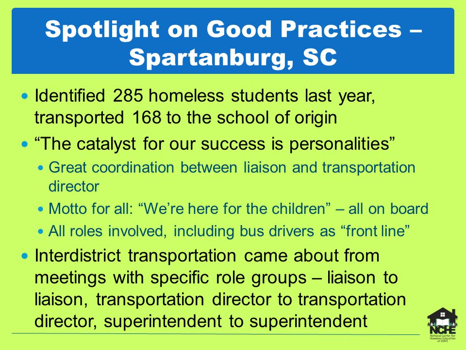Spotlight on Good Practices – Spartanburg, SC Identified 285 homeless students last year, transported 168 to the school of origin The catalyst for our success is personalities Great coordination between liaison and transportation director Motto for all: We're here for the children – all on board All roles involved, including bus drivers as front line Interdistrict transportation came about from meetings with specific role groups – liaison to liaison, transportation director to transportation director, superintendent to superintendent