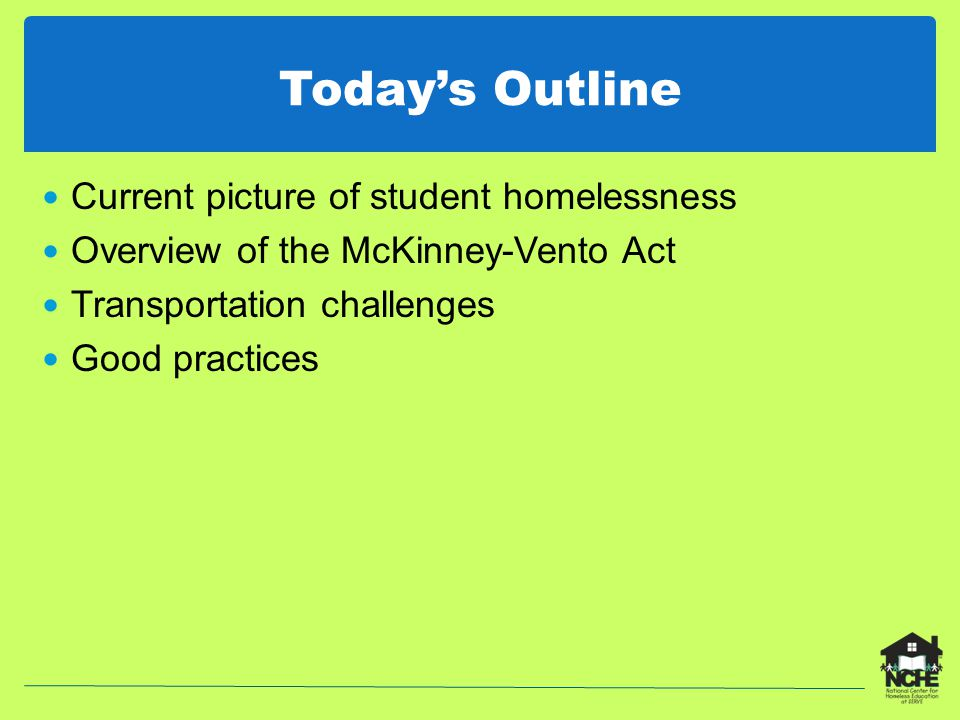 Today's Outline Current picture of student homelessness Overview of the McKinney-Vento Act Transportation challenges Good practices
