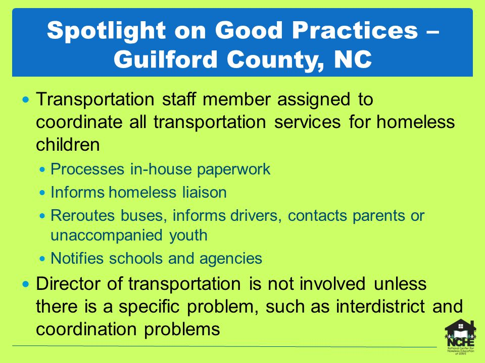 Spotlight on Good Practices – Guilford County, NC Transportation staff member assigned to coordinate all transportation services for homeless children Processes in-house paperwork Informs homeless liaison Reroutes buses, informs drivers, contacts parents or unaccompanied youth Notifies schools and agencies Director of transportation is not involved unless there is a specific problem, such as interdistrict and coordination problems