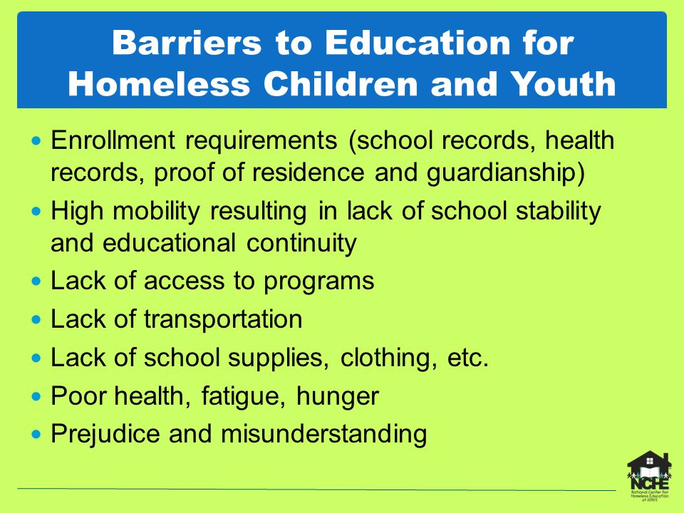 McKinney-Vento Homeless Assistance Act Title X, Part C of ESEA Reauthorized in 2002, ESEA currently under reauthorization Main provisions School stability Transportation Immediate enrollment Access to services Child-centered, best interest decision making Local liaison in every school district