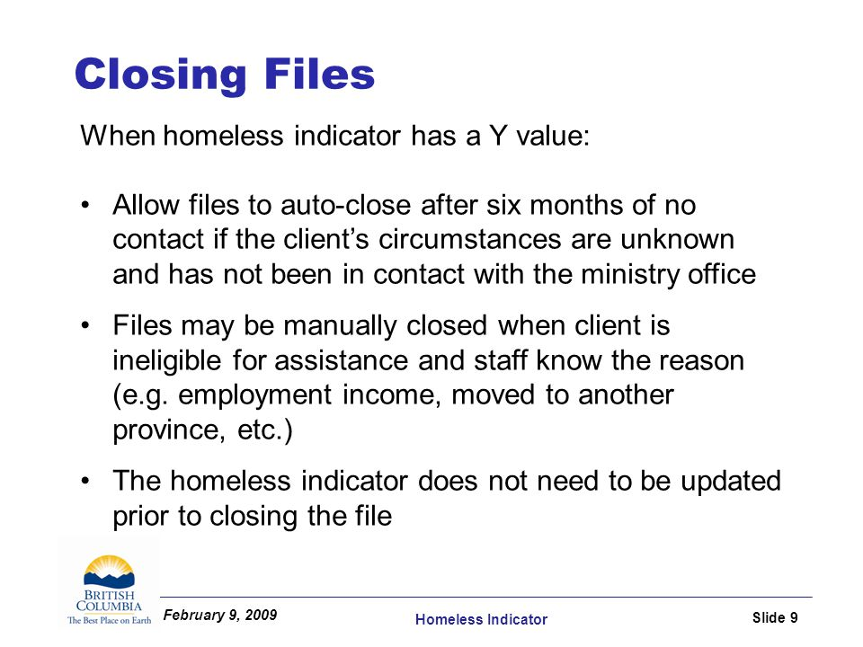 February 9, 2009 Homeless Indicator Slide 9 When homeless indicator has a Y value: Allow files to auto-close after six months of no contact if the client's circumstances are unknown and has not been in contact with the ministry office Files may be manually closed when client is ineligible for assistance and staff know the reason (e.g.