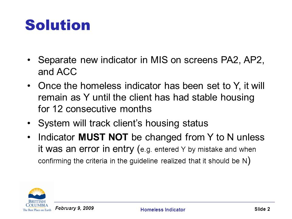 February 9, 2009 Homeless Indicator Slide 2 Separate new indicator in MIS on screens PA2, AP2, and ACC Once the homeless indicator has been set to Y, it will remain as Y until the client has had stable housing for 12 consecutive months System will track client's housing status Indicator MUST NOT be changed from Y to N unless it was an error in entry ( e.g.