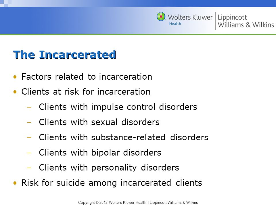 Copyright © 2012 Wolters Kluwer Health | Lippincott Williams & Wilkins The Incarcerated Factors related to incarceration Clients at risk for incarceration –Clients with impulse control disorders –Clients with sexual disorders –Clients with substance-related disorders –Clients with bipolar disorders –Clients with personality disorders Risk for suicide among incarcerated clients