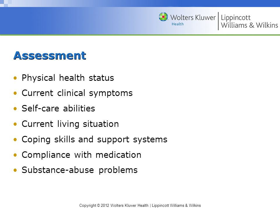 Copyright © 2012 Wolters Kluwer Health | Lippincott Williams & Wilkins Assessment Physical health status Current clinical symptoms Self-care abilities Current living situation Coping skills and support systems Compliance with medication Substance-abuse problems