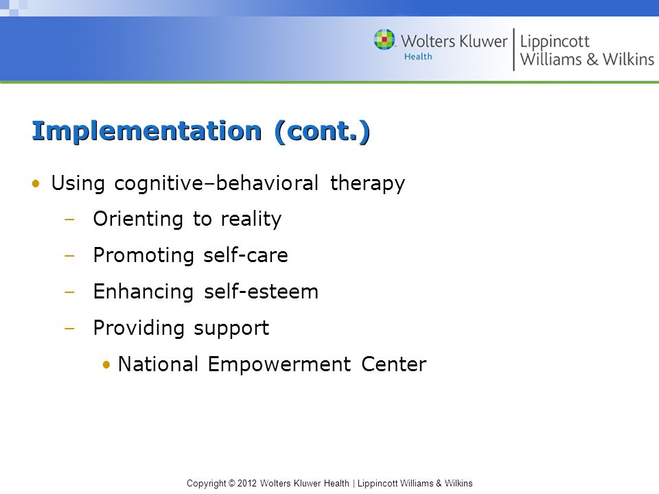 Copyright © 2012 Wolters Kluwer Health | Lippincott Williams & Wilkins Implementation (cont.) Using cognitive–behavioral therapy –Orienting to reality –Promoting self-care –Enhancing self-esteem –Providing support National Empowerment Center
