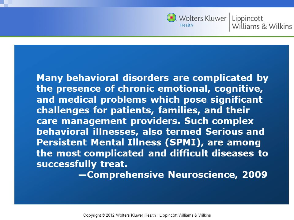 Copyright © 2012 Wolters Kluwer Health | Lippincott Williams & Wilkins Many behavioral disorders are complicated by the presence of chronic emotional, cognitive, and medical problems which pose significant challenges for patients, families, and their care management providers.