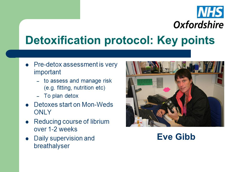 Detoxification protocol: Key points Pre-detox assessment is very important – to assess and manage risk (e.g.