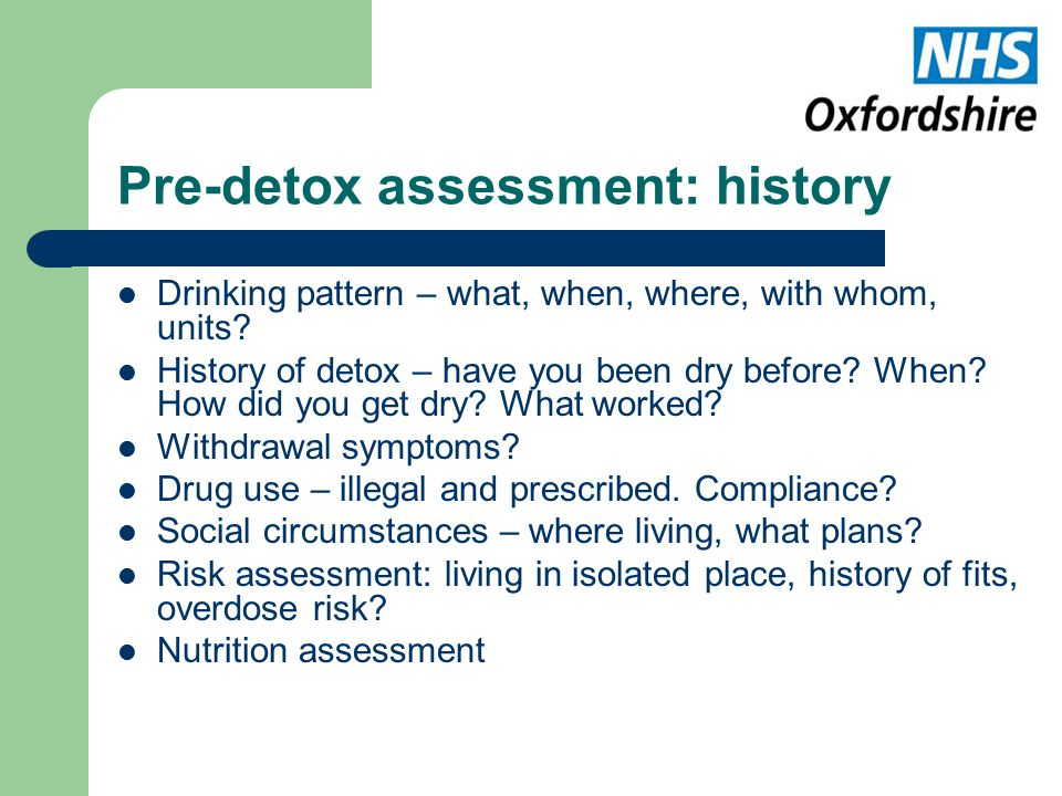 Pre-detox assessment: history Drinking pattern – what, when, where, with whom, units.