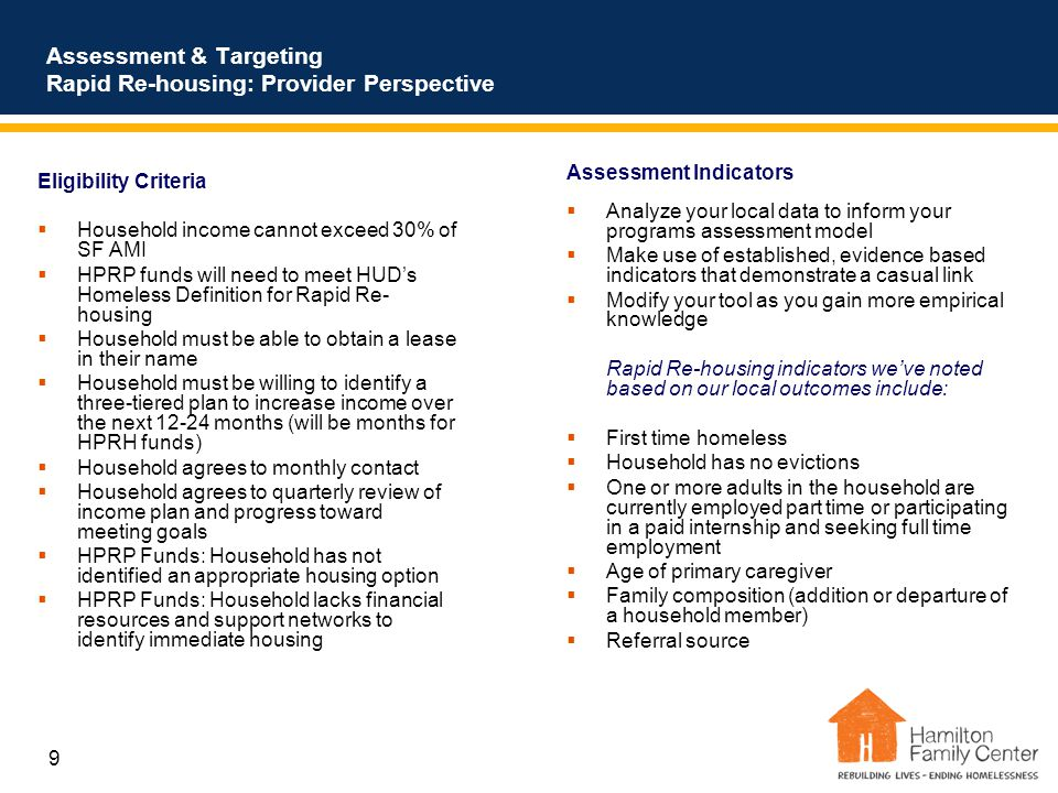 9 Assessment & Targeting Rapid Re-housing: Provider Perspective Eligibility Criteria  Household income cannot exceed 30% of SF AMI  HPRP funds will need to meet HUD's Homeless Definition for Rapid Re- housing  Household must be able to obtain a lease in their name  Household must be willing to identify a three-tiered plan to increase income over the next 12-24 months (will be months for HPRH funds)  Household agrees to monthly contact  Household agrees to quarterly review of income plan and progress toward meeting goals  HPRP Funds: Household has not identified an appropriate housing option  HPRP Funds: Household lacks financial resources and support networks to identify immediate housing Assessment Indicators  Analyze your local data to inform your programs assessment model  Make use of established, evidence based indicators that demonstrate a casual link  Modify your tool as you gain more empirical knowledge Rapid Re-housing indicators we've noted based on our local outcomes include:  First time homeless  Household has no evictions  One or more adults in the household are currently employed part time or participating in a paid internship and seeking full time employment  Age of primary caregiver  Family composition (addition or departure of a household member)  Referral source