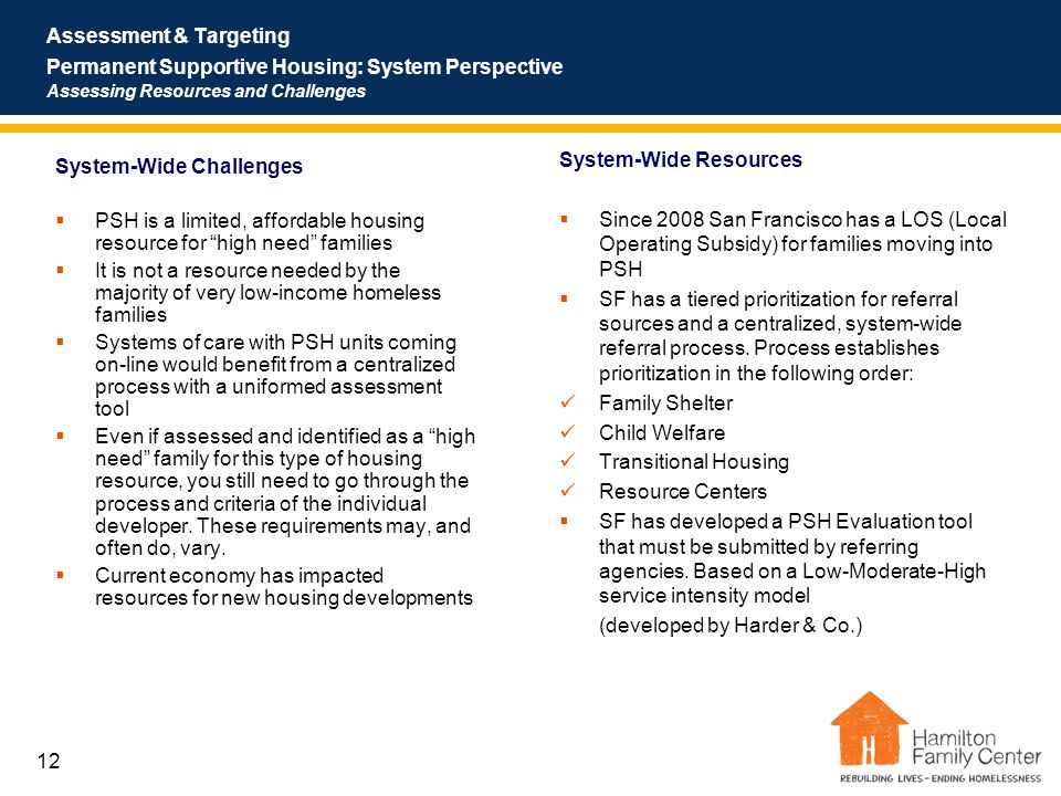 12 Assessment & Targeting Permanent Supportive Housing: System Perspective Assessing Resources and Challenges System-Wide Challenges  PSH is a limited, affordable housing resource for high need families  It is not a resource needed by the majority of very low-income homeless families  Systems of care with PSH units coming on-line would benefit from a centralized process with a uniformed assessment tool  Even if assessed and identified as a high need family for this type of housing resource, you still need to go through the process and criteria of the individual developer.