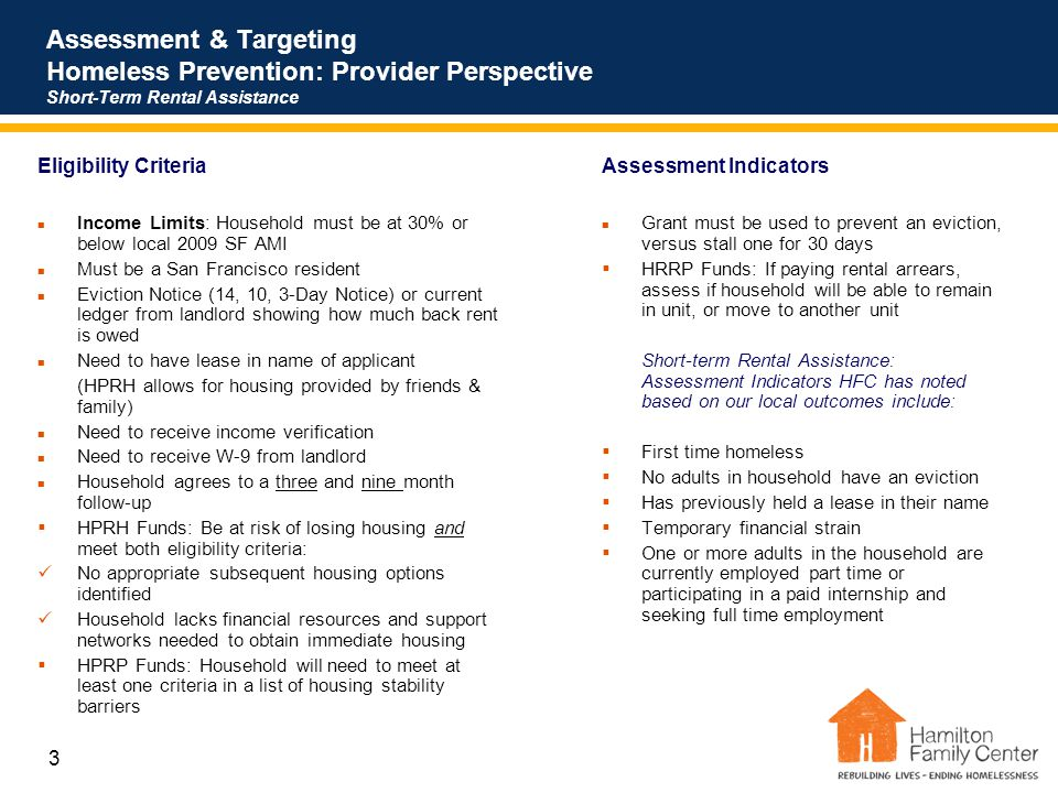 3 Assessment & Targeting Homeless Prevention: Provider Perspective Short-Term Rental Assistance Eligibility Criteria Income Limits: Household must be at 30% or below local 2009 SF AMI Must be a San Francisco resident Eviction Notice (14, 10, 3-Day Notice) or current ledger from landlord showing how much back rent is owed Need to have lease in name of applicant (HPRH allows for housing provided by friends & family) Need to receive income verification Need to receive W-9 from landlord Household agrees to a three and nine month follow-up  HPRH Funds: Be at risk of losing housing and meet both eligibility criteria: No appropriate subsequent housing options identified Household lacks financial resources and support networks needed to obtain immediate housing  HPRP Funds: Household will need to meet at least one criteria in a list of housing stability barriers Assessment Indicators Grant must be used to prevent an eviction, versus stall one for 30 days  HRRP Funds: If paying rental arrears, assess if household will be able to remain in unit, or move to another unit Short-term Rental Assistance: Assessment Indicators HFC has noted based on our local outcomes include:  First time homeless  No adults in household have an eviction  Has previously held a lease in their name  Temporary financial strain  One or more adults in the household are currently employed part time or participating in a paid internship and seeking full time employment