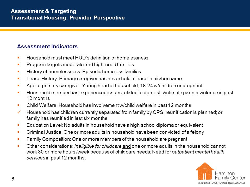 6 Assessment & Targeting Transitional Housing: Provider Perspective Assessment Indicators  Household must meet HUD's definition of homelessness  Program targets moderate and high-need families  History of homelessness: Episodic homeless families  Lease History: Primary caregiver has never held a lease in his/her name  Age of primary caregiver: Young head of household, 18-24 w/children or pregnant  Household member has experienced issues related to domestic/intimate partner violence in past 12 months  Child Welfare: Household has involvement w/child welfare in past 12 months Household has children currently separated from family by CPS, reunification is planned; or family has reunified in last six months  Education Level: No adults in household have a high school diploma or equivalent  Criminal Justice: One or more adults in household have been convicted of a felony  Family Composition: One or more members of the household are pregnant  Other considerations: Ineligible for childcare and one or more adults in the household cannot work 30 or more hours /week because of childcare needs; Need for outpatient mental health services in past 12 months;