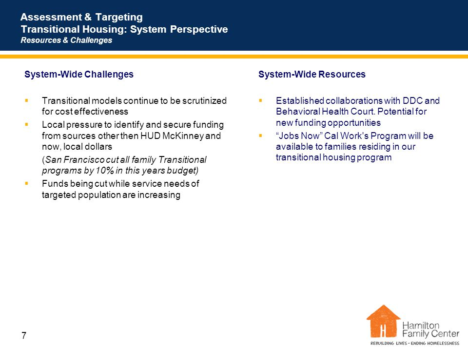 7 Assessment & Targeting Transitional Housing: System Perspective Resources & Challenges System-Wide Resources  Established collaborations with DDC a