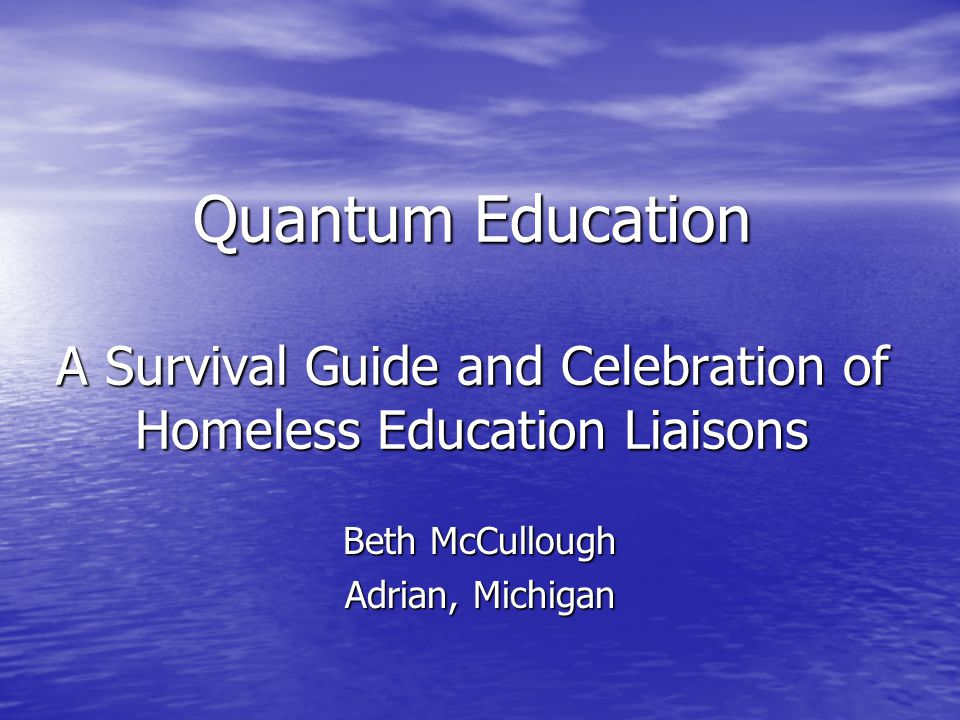 Quantum Education A Survival Guide and Celebration of Homeless Education Liaisons Beth McCullough Adrian, Michigan