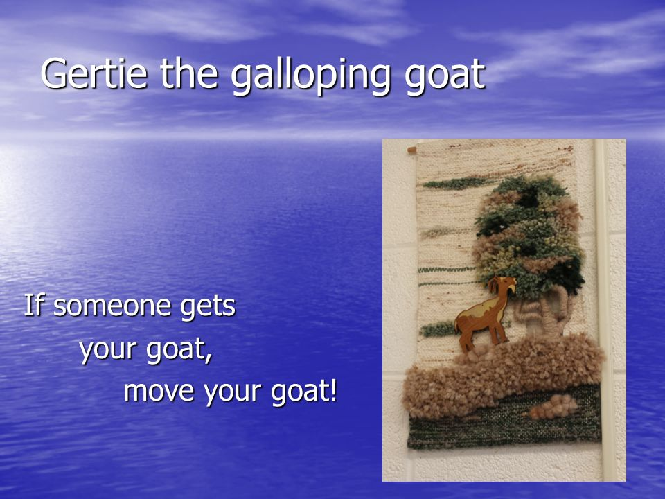 Gertie the galloping goat If someone gets your goat, your goat, move your goat!