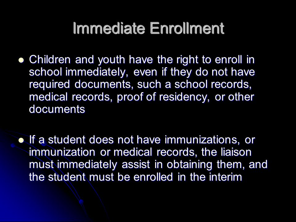 Immediate Enrollment Children and youth have the right to enroll in school immediately, even if they do not have required documents, such a school records, medical records, proof of residency, or other documents Children and youth have the right to enroll in school immediately, even if they do not have required documents, such a school records, medical records, proof of residency, or other documents If a student does not have immunizations, or immunization or medical records, the liaison must immediately assist in obtaining them, and the student must be enrolled in the interim If a student does not have immunizations, or immunization or medical records, the liaison must immediately assist in obtaining them, and the student must be enrolled in the interim