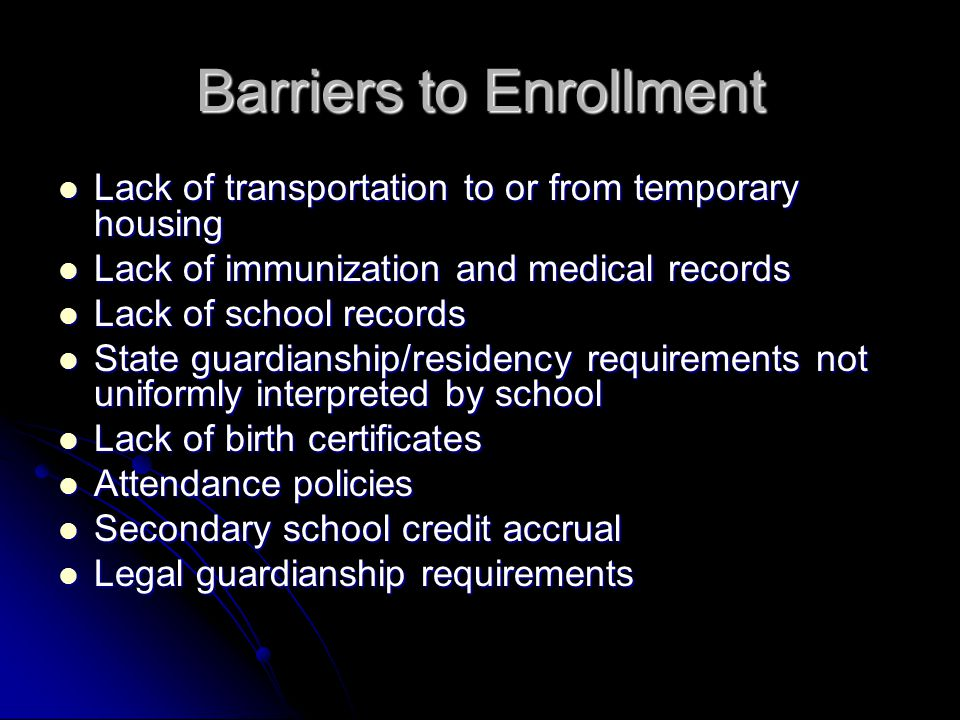 Barriers to Enrollment Lack of transportation to or from temporary housing Lack of transportation to or from temporary housing Lack of immunization and medical records Lack of immunization and medical records Lack of school records Lack of school records State guardianship/residency requirements not uniformly interpreted by school State guardianship/residency requirements not uniformly interpreted by school Lack of birth certificates Lack of birth certificates Attendance policies Attendance policies Secondary school credit accrual Secondary school credit accrual Legal guardianship requirements Legal guardianship requirements