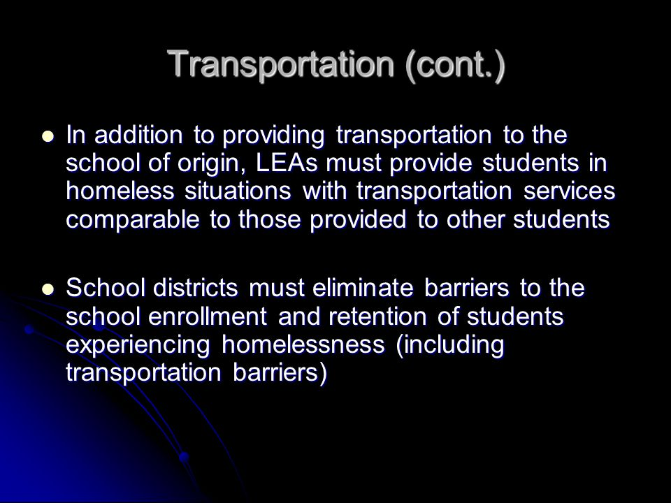 Transportation (cont.) In addition to providing transportation to the school of origin, LEAs must provide students in homeless situations with transportation services comparable to those provided to other students In addition to providing transportation to the school of origin, LEAs must provide students in homeless situations with transportation services comparable to those provided to other students School districts must eliminate barriers to the school enrollment and retention of students experiencing homelessness (including transportation barriers) School districts must eliminate barriers to the school enrollment and retention of students experiencing homelessness (including transportation barriers)