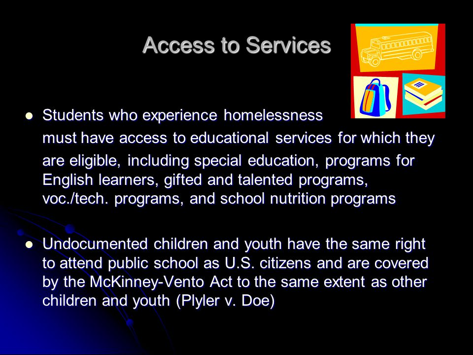 Access to Services Students who experience homelessness Students who experience homelessness must have access to educational services for which they are eligible, including special education, programs for English learners, gifted and talented programs, voc./tech.