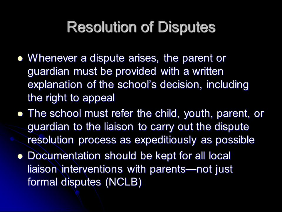 Resolution of Disputes Whenever a dispute arises, the parent or guardian must be provided with a written explanation of the school's decision, including the right to appeal Whenever a dispute arises, the parent or guardian must be provided with a written explanation of the school's decision, including the right to appeal The school must refer the child, youth, parent, or guardian to the liaison to carry out the dispute resolution process as expeditiously as possible The school must refer the child, youth, parent, or guardian to the liaison to carry out the dispute resolution process as expeditiously as possible Documentation should be kept for all local liaison interventions with parents—not just formal disputes (NCLB) Documentation should be kept for all local liaison interventions with parents—not just formal disputes (NCLB)