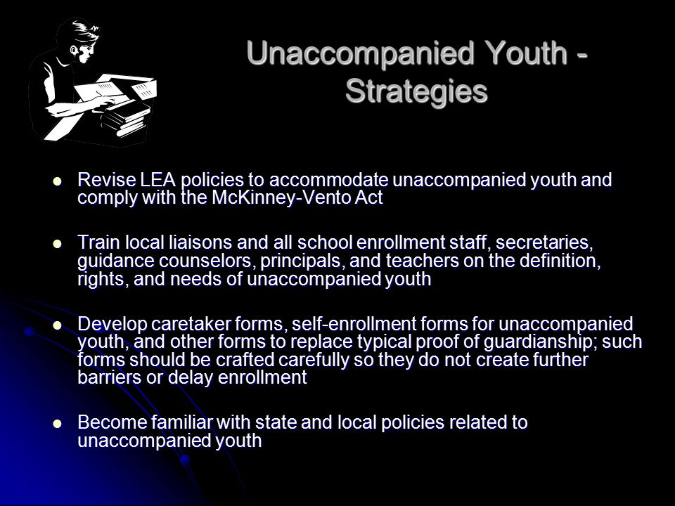 Unaccompanied Youth - Strategies Revise LEA policies to accommodate unaccompanied youth and comply with the McKinney-Vento Act Revise LEA policies to accommodate unaccompanied youth and comply with the McKinney-Vento Act Train local liaisons and all school enrollment staff, secretaries, guidance counselors, principals, and teachers on the definition, rights, and needs of unaccompanied youth Train local liaisons and all school enrollment staff, secretaries, guidance counselors, principals, and teachers on the definition, rights, and needs of unaccompanied youth Develop caretaker forms, self-enrollment forms for unaccompanied youth, and other forms to replace typical proof of guardianship; such forms should be crafted carefully so they do not create further barriers or delay enrollment Develop caretaker forms, self-enrollment forms for unaccompanied youth, and other forms to replace typical proof of guardianship; such forms should be crafted carefully so they do not create further barriers or delay enrollment Become familiar with state and local policies related to unaccompanied youth Become familiar with state and local policies related to unaccompanied youth