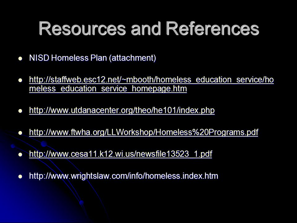 Resources and References NISD Homeless Plan (attachment) NISD Homeless Plan (attachment) http://staffweb.esc12.net/~mbooth/homeless_education_service/ho meless_education_service_homepage.htm http://staffweb.esc12.net/~mbooth/homeless_education_service/ho meless_education_service_homepage.htm http://staffweb.esc12.net/~mbooth/homeless_education_service/ho meless_education_service_homepage.htm http://staffweb.esc12.net/~mbooth/homeless_education_service/ho meless_education_service_homepage.htm http://www.utdanacenter.org/theo/he101/index.php http://www.utdanacenter.org/theo/he101/index.php http://www.utdanacenter.org/theo/he101/index.php http://www.ftwha.org/LLWorkshop/Homeless%20Programs.pdf http://www.ftwha.org/LLWorkshop/Homeless%20Programs.pdf http://www.ftwha.org/LLWorkshop/Homeless%20Programs.pdf http://www.cesa11.k12.wi.us/newsfile13523_1.pdf http://www.cesa11.k12.wi.us/newsfile13523_1.pdf http://www.cesa11.k12.wi.us/newsfile13523_1.pdf http://www.wrightslaw.com/info/homeless.index.htm http://www.wrightslaw.com/info/homeless.index.htm