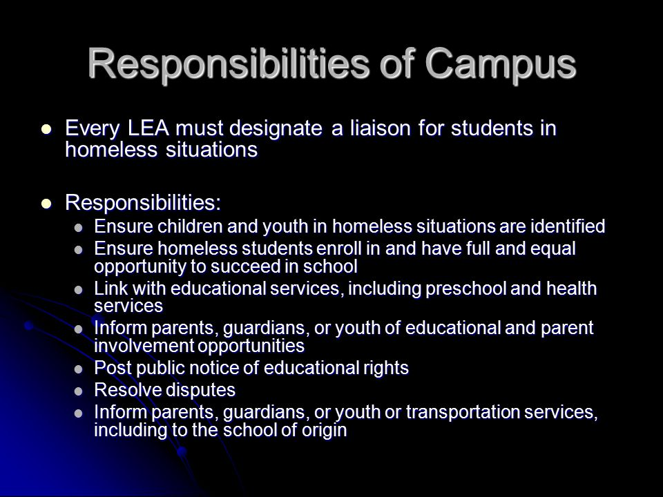 Responsibilities of Campus Every LEA must designate a liaison for students in homeless situations Every LEA must designate a liaison for students in homeless situations Responsibilities: Responsibilities: Ensure children and youth in homeless situations are identified Ensure children and youth in homeless situations are identified Ensure homeless students enroll in and have full and equal opportunity to succeed in school Ensure homeless students enroll in and have full and equal opportunity to succeed in school Link with educational services, including preschool and health services Link with educational services, including preschool and health services Inform parents, guardians, or youth of educational and parent involvement opportunities Inform parents, guardians, or youth of educational and parent involvement opportunities Post public notice of educational rights Post public notice of educational rights Resolve disputes Resolve disputes Inform parents, guardians, or youth or transportation services, including to the school of origin Inform parents, guardians, or youth or transportation services, including to the school of origin