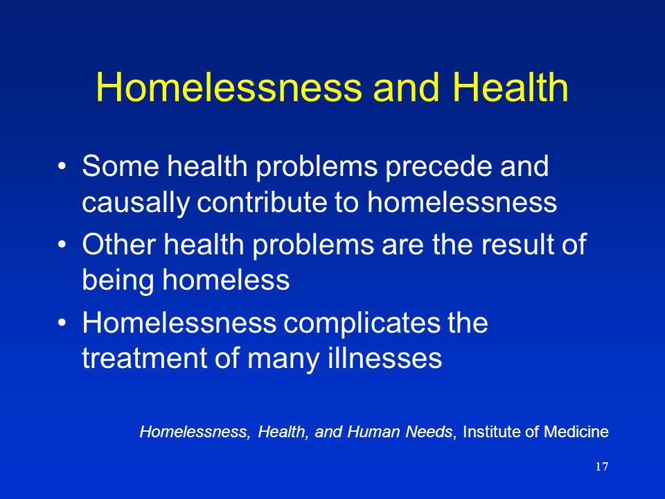 17 Homelessness and Health Some health problems precede and causally contribute to homelessness Other health problems are the result of being homeless