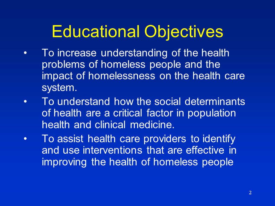 2 Educational Objectives To increase understanding of the health problems of homeless people and the impact of homelessness on the health care system.