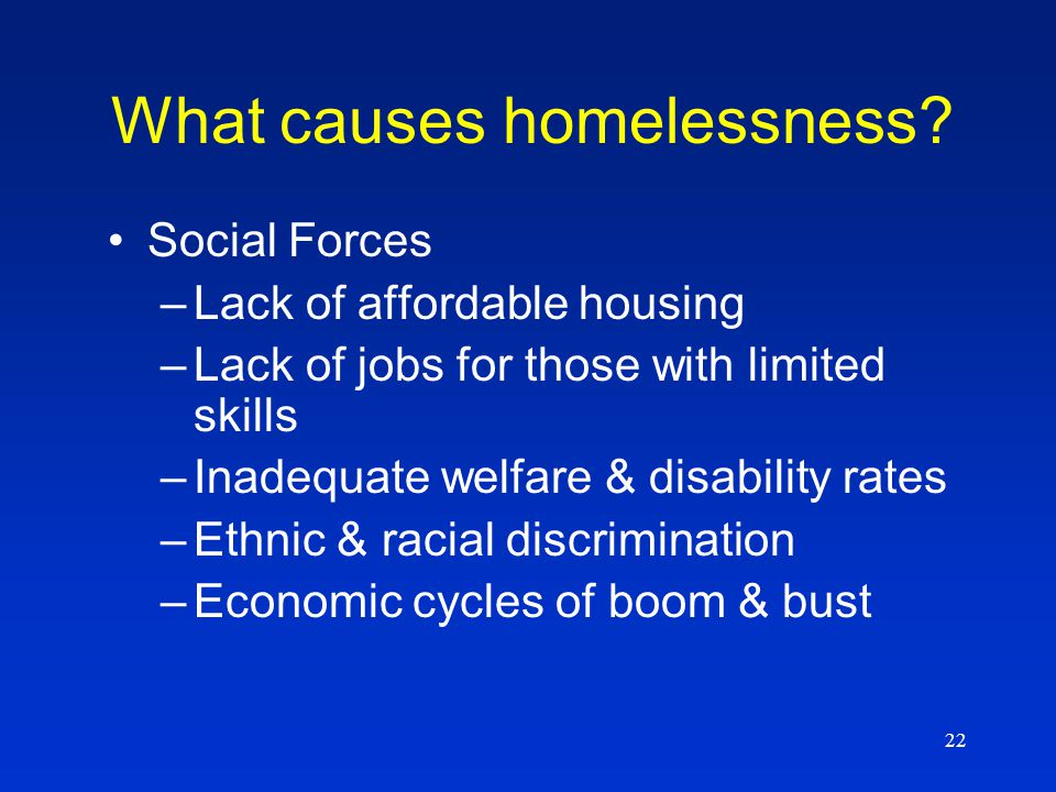 22 Social Forces –Lack of affordable housing –Lack of jobs for those with limited skills –Inadequate welfare & disability rates –Ethnic & racial discrimination –Economic cycles of boom & bust What causes homelessness?