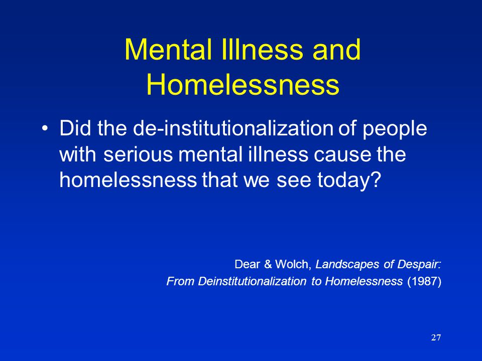27 Did the de-institutionalization of people with serious mental illness cause the homelessness that we see today? Dear & Wolch, Landscapes of Despair