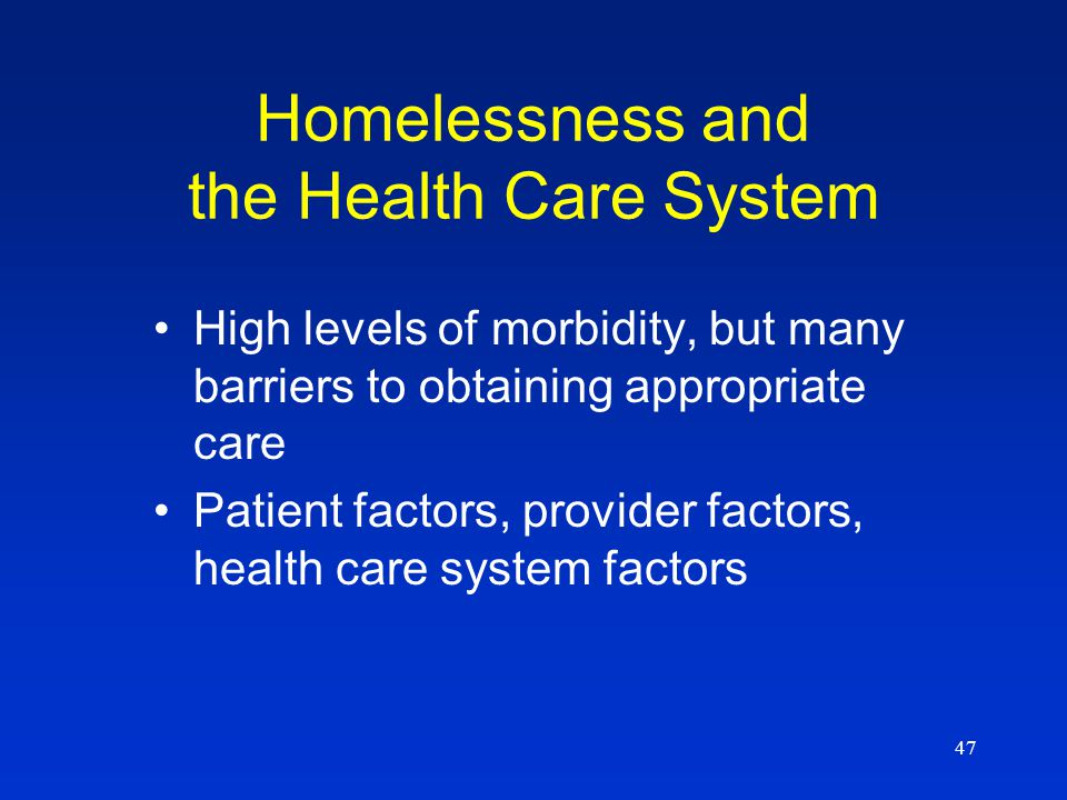 47 Homelessness and the Health Care System High levels of morbidity, but many barriers to obtaining appropriate care Patient factors, provider factors
