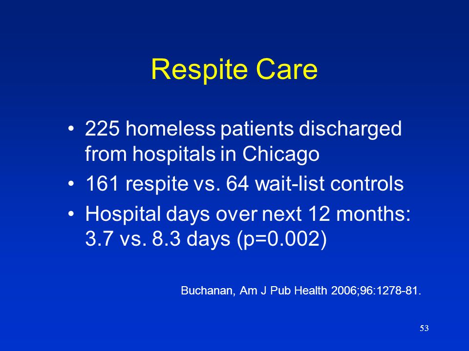 53 Respite Care 225 homeless patients discharged from hospitals in Chicago 161 respite vs.