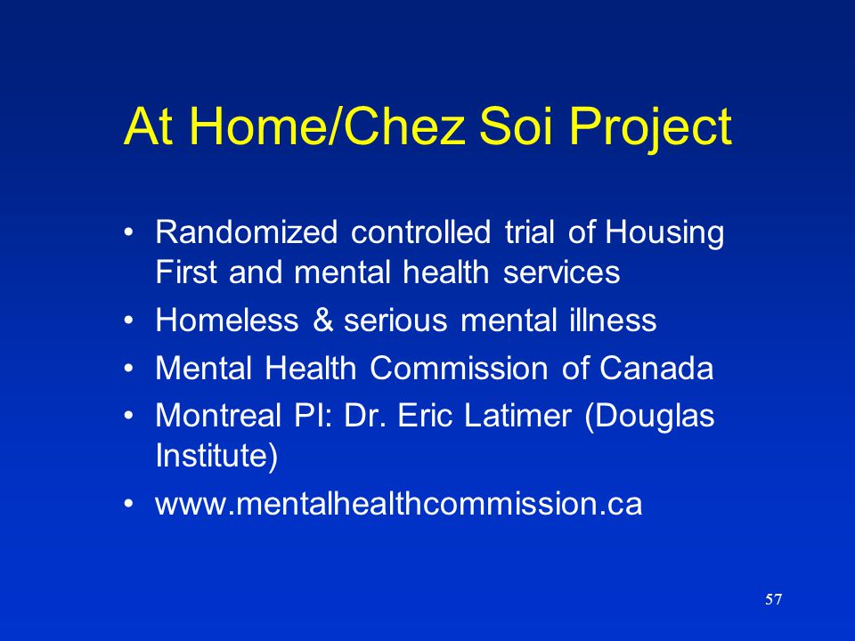 57 At Home/Chez Soi Project Randomized controlled trial of Housing First and mental health services Homeless & serious mental illness Mental Health Commission of Canada Montreal PI: Dr.