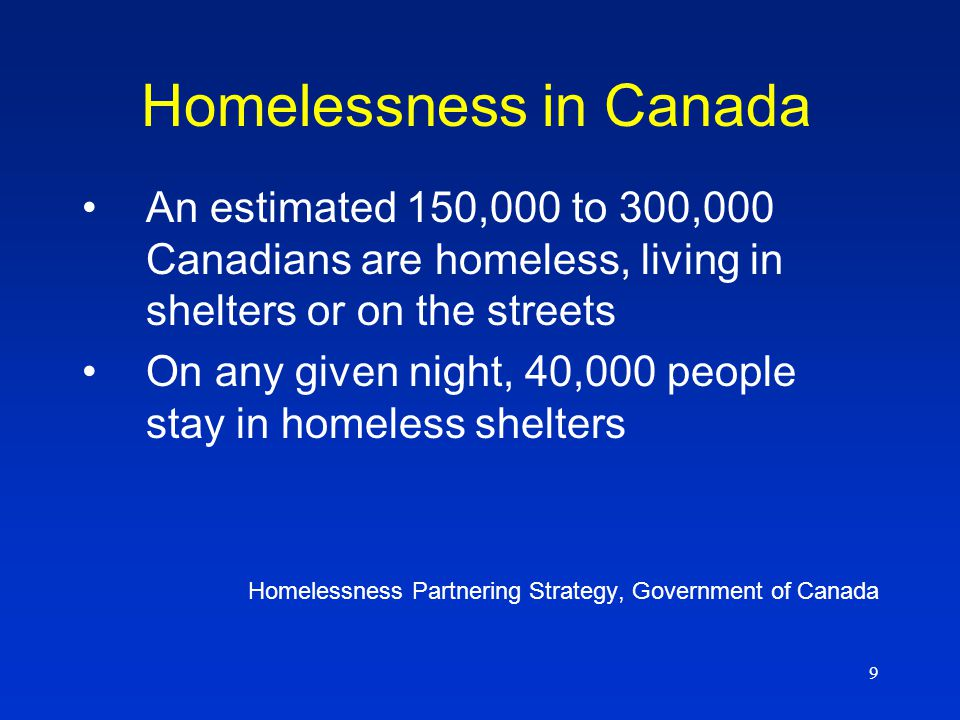 9 Homelessness in Canada An estimated 150,000 to 300,000 Canadians are homeless, living in shelters or on the streets On any given night, 40,000 people stay in homeless shelters Homelessness Partnering Strategy, Government of Canada