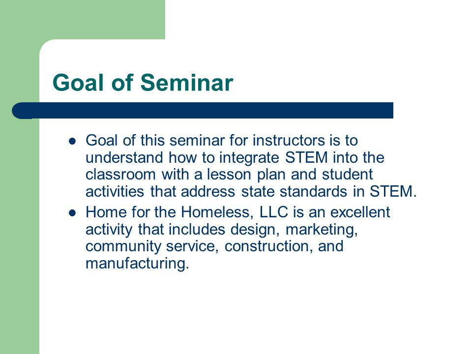 Goal of Seminar Goal of this seminar for instructors is to understand how to integrate STEM into the classroom with a lesson plan and student activities that address state standards in STEM.