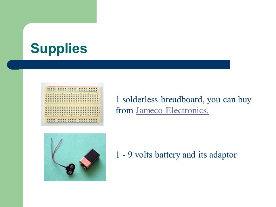 Supplies 1 solderless breadboard, you can buy from Jameco Electronics.Jameco Electronics.