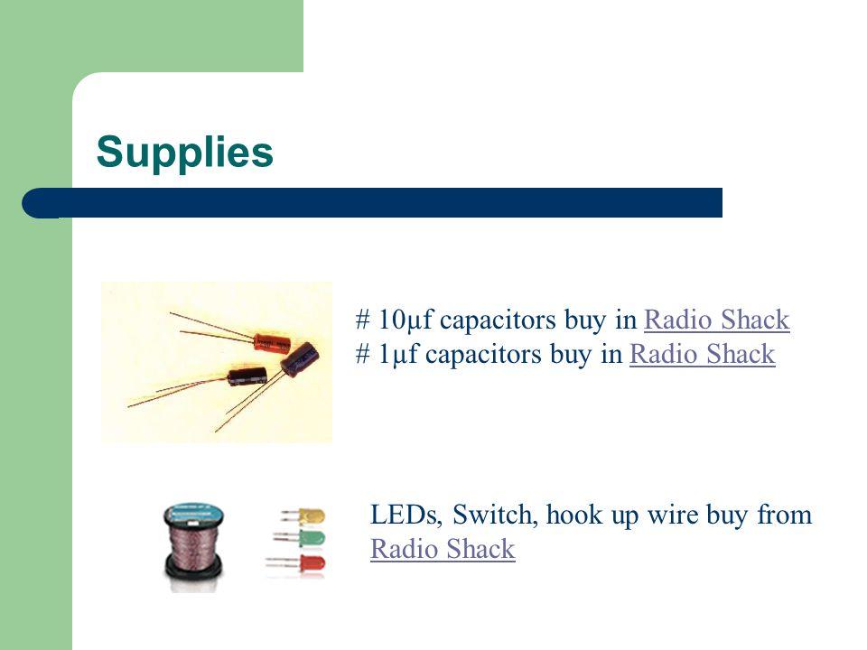 Supplies # 10µf capacitors buy in Radio Shack # 1µf capacitors buy in Radio ShackRadio Shack LEDs, Switch, hook up wire buy from Radio Shack Radio Shack