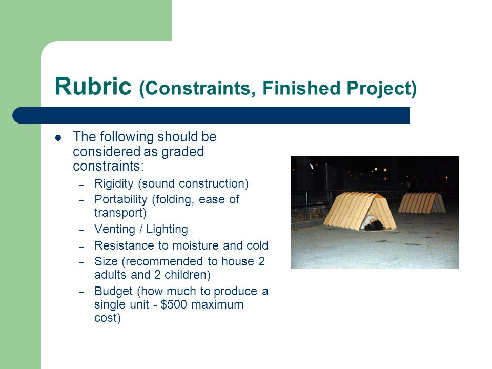 Rubric (Constraints, Finished Project) The following should be considered as graded constraints: – Rigidity (sound construction) – Portability (folding, ease of transport) – Venting / Lighting – Resistance to moisture and cold – Size (recommended to house 2 adults and 2 children) – Budget (how much to produce a single unit - $500 maximum cost)