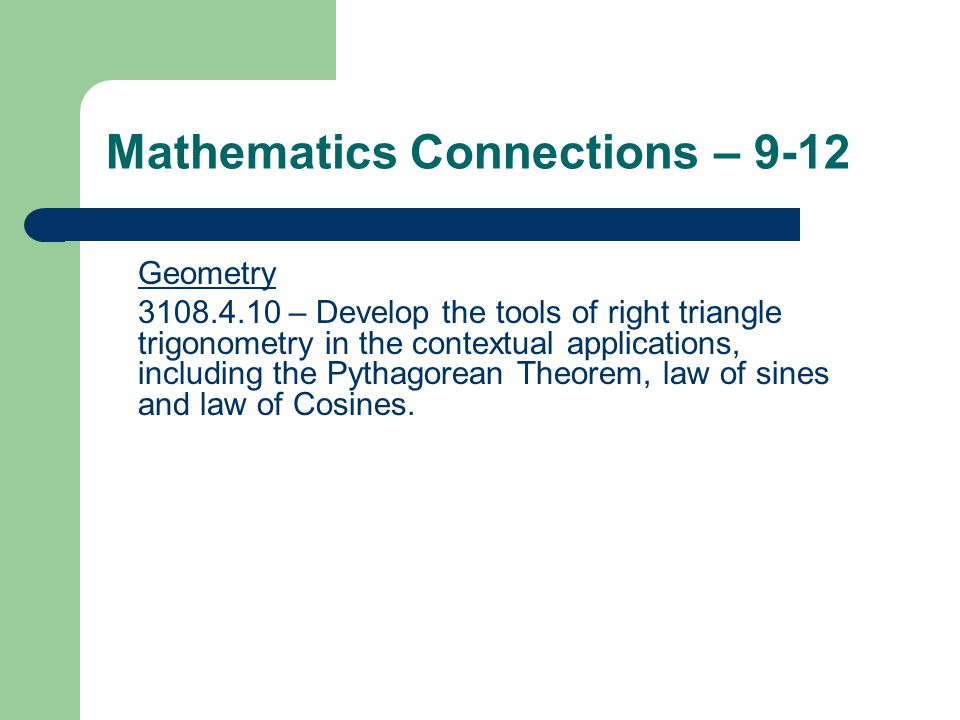 Mathematics Connections – 9-12 Geometry 3108.4.10 – Develop the tools of right triangle trigonometry in the contextual applications, including the Pythagorean Theorem, law of sines and law of Cosines.