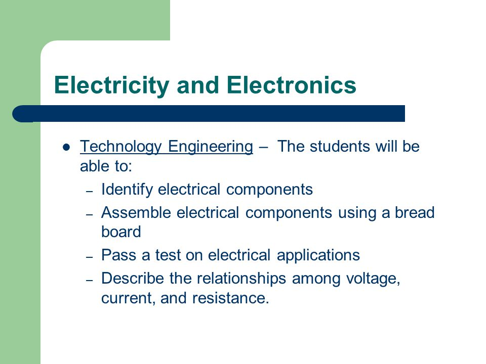 Electricity and Electronics Technology Engineering – The students will be able to: – Identify electrical components – Assemble electrical components using a bread board – Pass a test on electrical applications – Describe the relationships among voltage, current, and resistance.