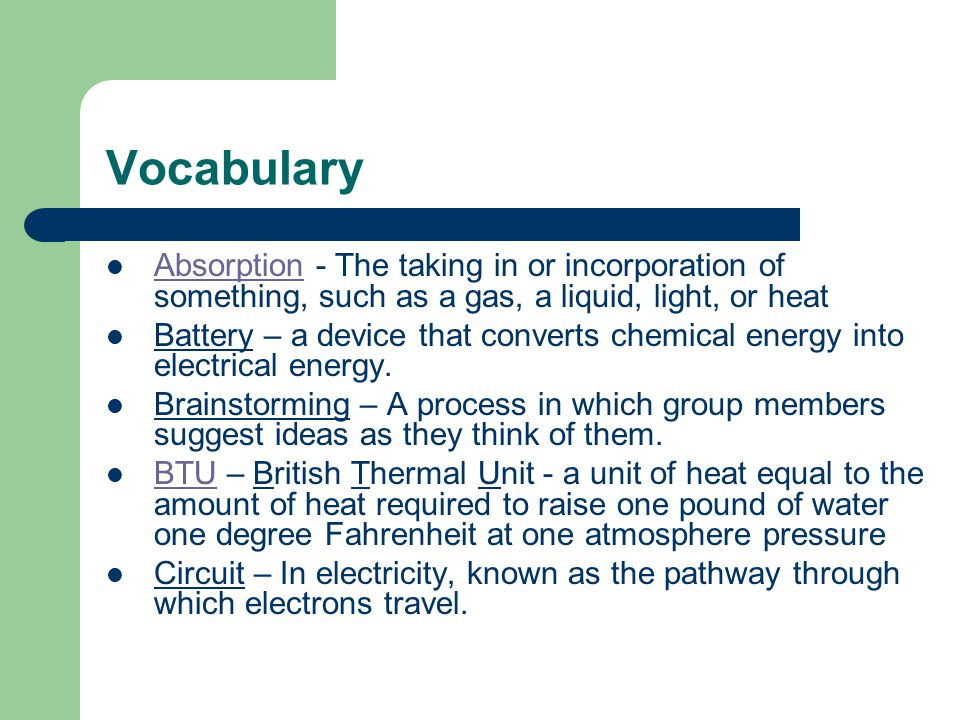 Vocabulary Absorption - The taking in or incorporation of something, such as a gas, a liquid, light, or heat Absorption Battery – a device that converts chemical energy into electrical energy.