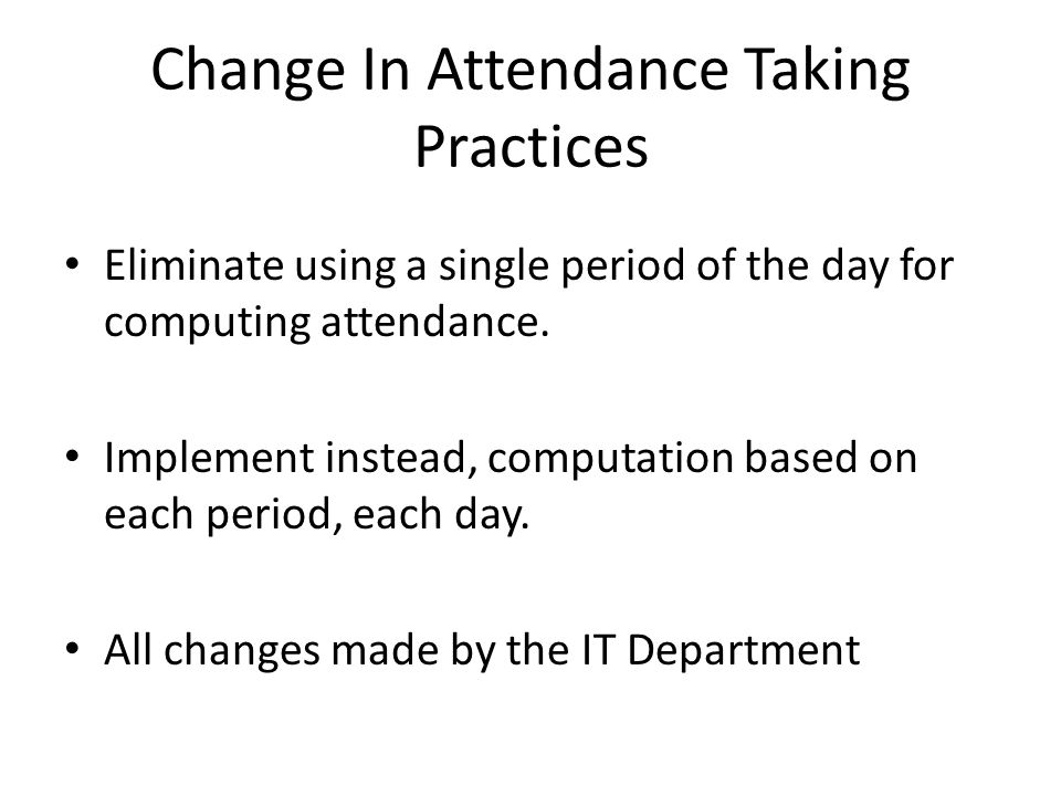 Change In Attendance Taking Practices Eliminate using a single period of the day for computing attendance.
