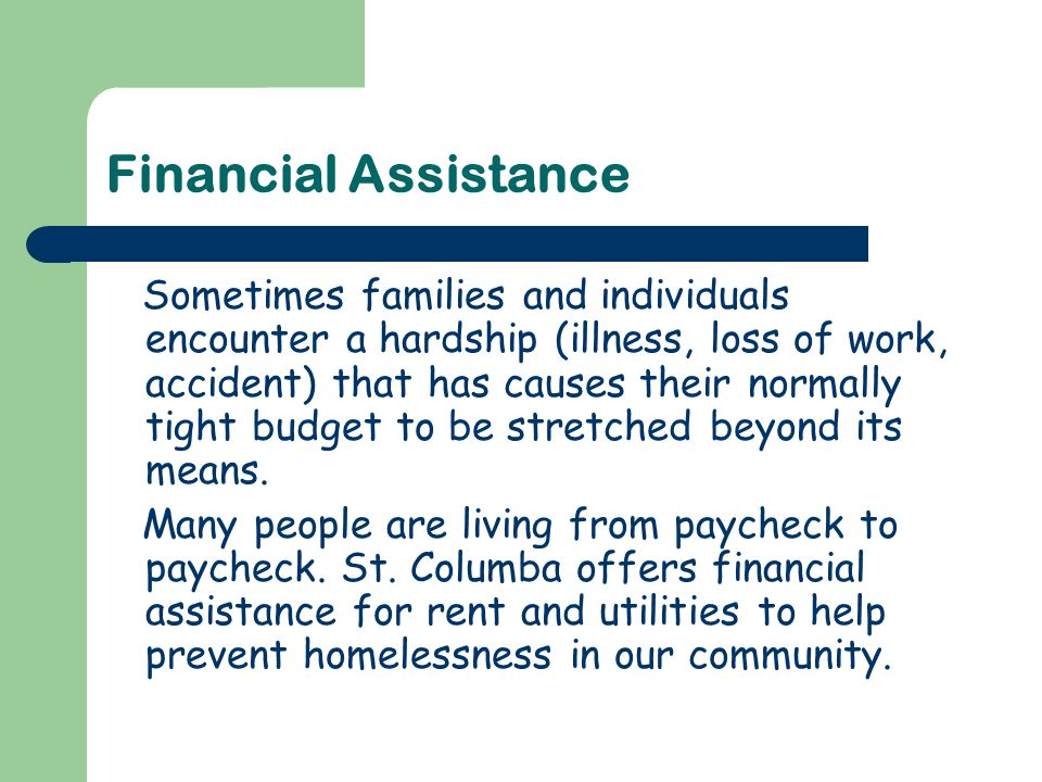Financial Assistance Sometimes families and individuals encounter a hardship (illness, loss of work, accident) that has causes their normally tight budget to be stretched beyond its means.