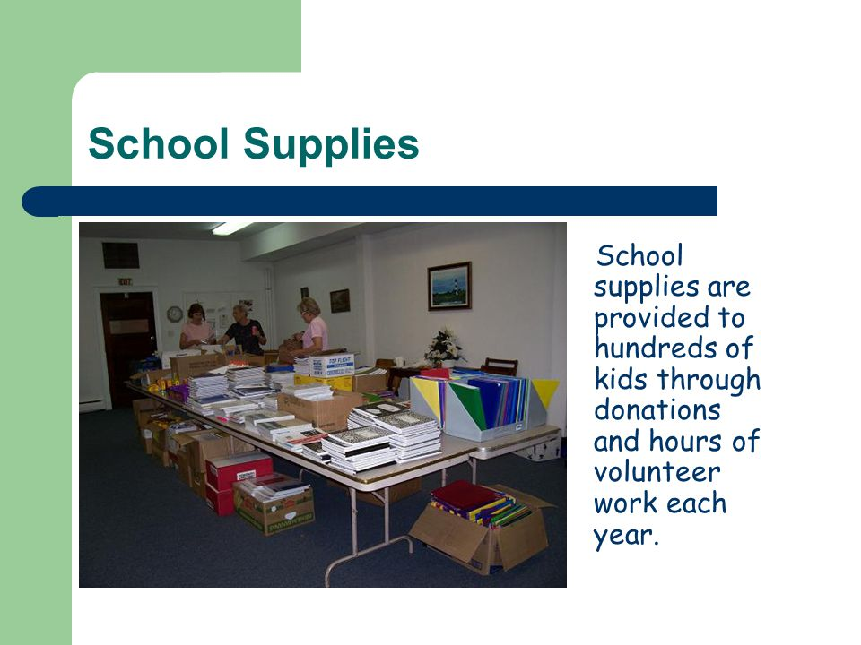 School Supplies School supplies are provided to hundreds of kids through donations and hours of volunteer work each year.