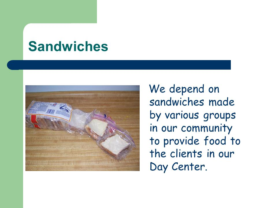 Sandwiches We depend on sandwiches made by various groups in our community to provide food to the clients in our Day Center.