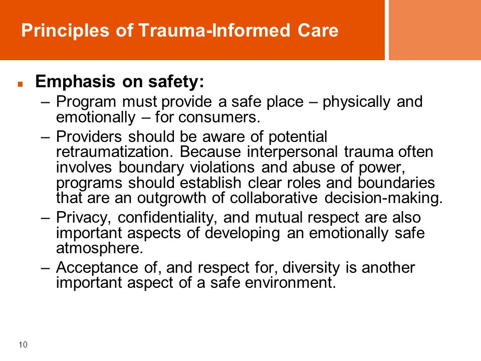 10 Principles of Trauma-Informed Care Emphasis on safety: –Program must provide a safe place – physically and emotionally – for consumers.