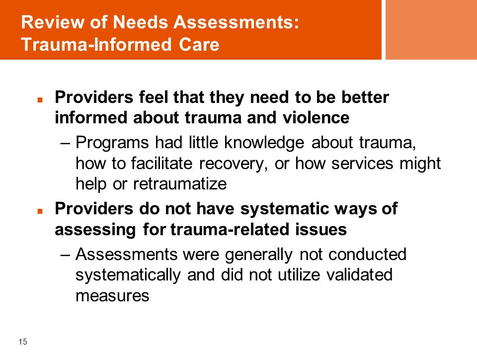 15 Review of Needs Assessments: Trauma-Informed Care Providers feel that they need to be better informed about trauma and violence –Programs had little knowledge about trauma, how to facilitate recovery, or how services might help or retraumatize Providers do not have systematic ways of assessing for trauma-related issues –Assessments were generally not conducted systematically and did not utilize validated measures